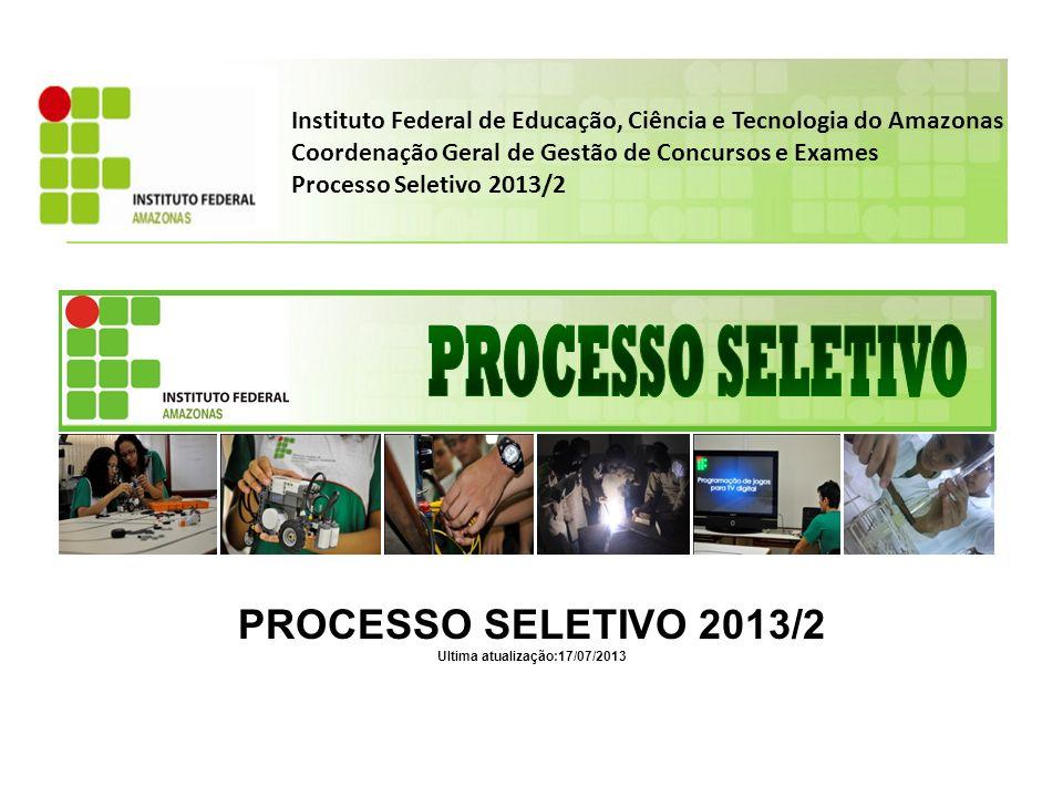 Instituto Federal de Educação, Ciência e Tecnologia do Amazonas Coordenação Geral de Gestão de Concursos e Exames Processo Seletivo 2013/2 PROCESSO SELETIVO 2013/2 Ultima atualização:17/07/2013