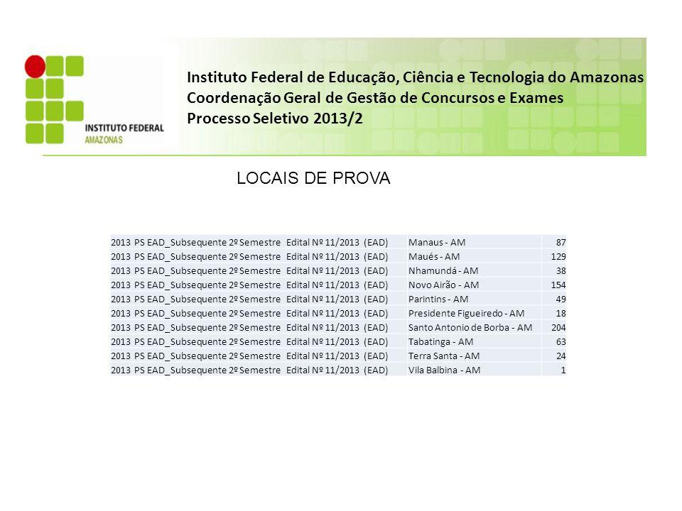 Instituto Federal de Educação, Ciência e Tecnologia do Amazonas Coordenação Geral de Gestão de Concursos e Exames Processo Seletivo 2013/2 LOCAIS DE PROVA 2013 PS EAD_Subsequente 2º Semestre Edital Nº 11/2013 (EAD)Manaus - AM87 2013 PS EAD_Subsequente 2º Semestre Edital Nº 11/2013 (EAD)Maués - AM129 2013 PS EAD_Subsequente 2º Semestre Edital Nº 11/2013 (EAD)Nhamundá - AM38 2013 PS EAD_Subsequente 2º Semestre Edital Nº 11/2013 (EAD)Novo Airão - AM154 2013 PS EAD_Subsequente 2º Semestre Edital Nº 11/2013 (EAD)Parintins - AM49 2013 PS EAD_Subsequente 2º Semestre Edital Nº 11/2013 (EAD)Presidente Figueiredo - AM18 2013 PS EAD_Subsequente 2º Semestre Edital Nº 11/2013 (EAD)Santo Antonio de Borba - AM204 2013 PS EAD_Subsequente 2º Semestre Edital Nº 11/2013 (EAD)Tabatinga - AM63 2013 PS EAD_Subsequente 2º Semestre Edital Nº 11/2013 (EAD)Terra Santa - AM24 2013 PS EAD_Subsequente 2º Semestre Edital Nº 11/2013 (EAD)Vila Balbina - AM1