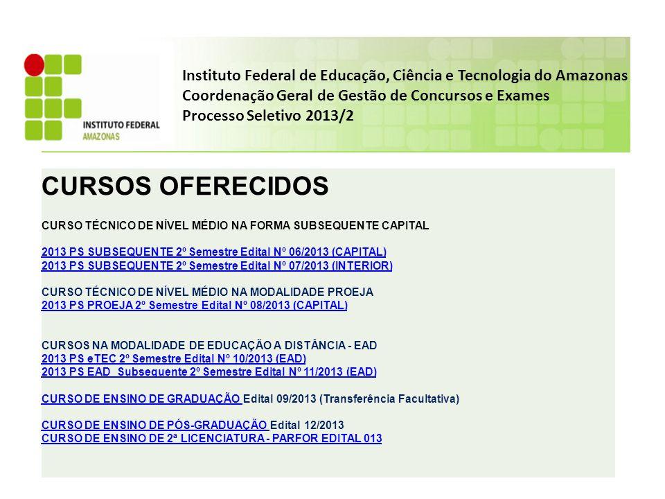 Instituto Federal de Educação, Ciência e Tecnologia do Amazonas Coordenação Geral de Gestão de Concursos e Exames Processo Seletivo 2013/2 CURSOS OFERECIDOS CURSO TÉCNICO DE NÍVEL MÉDIO NA FORMA SUBSEQUENTE CAPITAL 2013 PS SUBSEQUENTE 2º Semestre Edital Nº 06/2013 (CAPITAL) 2013 PS SUBSEQUENTE 2º Semestre Edital Nº 07/2013 (INTERIOR) CURSO TÉCNICO DE NÍVEL MÉDIO NA MODALIDADE PROEJA 2013 PS PROEJA 2º Semestre Edital Nº 08/2013 (CAPITAL) CURSOS NA MODALIDADE DE EDUCAÇÃO A DISTÂNCIA - EAD 2013 PS eTEC 2º Semestre Edital Nº 10/2013 (EAD) 2013 PS EAD_Subsequente 2º Semestre Edital Nº 11/2013 (EAD) CURSO DE ENSINO DE GRADUAÇÃO CURSO DE ENSINO DE GRADUAÇÃO Edital 09/2013 (Transferência Facultativa) CURSO DE ENSINO DE PÓS-GRADUAÇÃOCURSO DE ENSINO DE PÓS-GRADUAÇÃO Edital 12/2013 CURSO DE ENSINO DE 2ª LICENCIATURA - PARFOR EDITAL 013