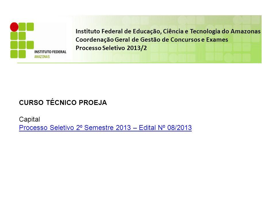 Instituto Federal de Educação, Ciência e Tecnologia do Amazonas Coordenação Geral de Gestão de Concursos e Exames Processo Seletivo 2013/2 CURSO TÉCNICO PROEJA Capital Processo Seletivo 2º Semestre 2013 – Edital Nº 08/2013
