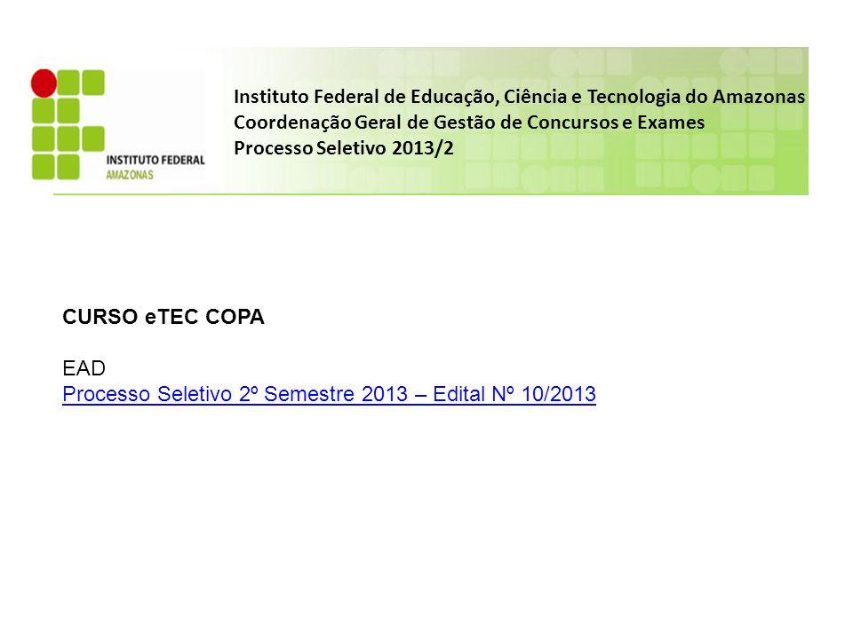 Instituto Federal de Educação, Ciência e Tecnologia do Amazonas Coordenação Geral de Gestão de Concursos e Exames Processo Seletivo 2013/2 CURSO eTEC COPA EAD Processo Seletivo 2º Semestre 2013 – Edital Nº 10/2013