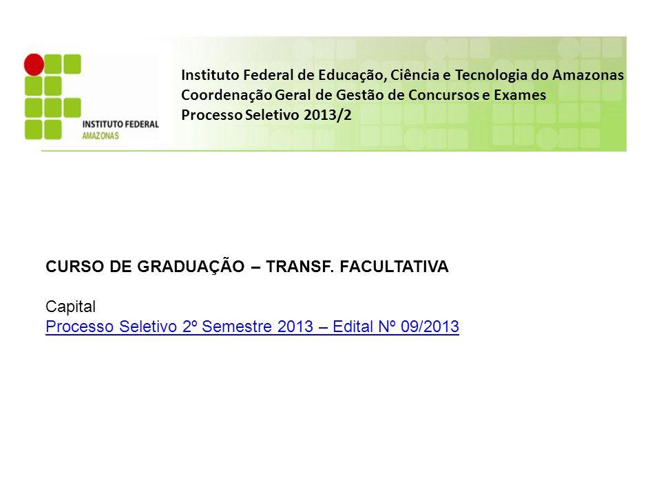 Instituto Federal de Educação, Ciência e Tecnologia do Amazonas Coordenação Geral de Gestão de Concursos e Exames Processo Seletivo 2013/2 CURSO DE GRADUAÇÃO – TRANSF.