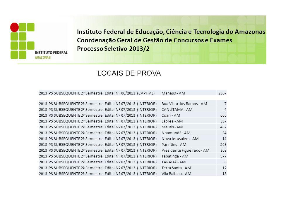 2013 PS SUBSEQUENTE 2º Semestre Edital Nº 06/2013 (CAPITAL)Manaus - AM2867 LOCAIS DE PROVA 2013 PS SUBSEQUENTE 2º Semestre Edital Nº 07/2013 (INTERIOR)Boa Vista dos Ramos - AM7 2013 PS SUBSEQUENTE 2º Semestre Edital Nº 07/2013 (INTERIOR)CANUTAMA - AM4 2013 PS SUBSEQUENTE 2º Semestre Edital Nº 07/2013 (INTERIOR)Coari - AM600 2013 PS SUBSEQUENTE 2º Semestre Edital Nº 07/2013 (INTERIOR)Lábrea - AM357 2013 PS SUBSEQUENTE 2º Semestre Edital Nº 07/2013 (INTERIOR)Maués - AM487 2013 PS SUBSEQUENTE 2º Semestre Edital Nº 07/2013 (INTERIOR)Nhamundá - AM34 2013 PS SUBSEQUENTE 2º Semestre Edital Nº 07/2013 (INTERIOR)Nova Jerusalém - AM14 2013 PS SUBSEQUENTE 2º Semestre Edital Nº 07/2013 (INTERIOR)Parintins - AM508 2013 PS SUBSEQUENTE 2º Semestre Edital Nº 07/2013 (INTERIOR)Presidente Figueiredo - AM363 2013 PS SUBSEQUENTE 2º Semestre Edital Nº 07/2013 (INTERIOR)Tabatinga - AM577 2013 PS SUBSEQUENTE 2º Semestre Edital Nº 07/2013 (INTERIOR)TAPAUÁ - AM8 2013 PS SUBSEQUENTE 2º Semestre Edital Nº 07/2013 (INTERIOR)Terra Santa - AM12 2013 PS SUBSEQUENTE 2º Semestre Edital Nº 07/2013 (INTERIOR)Vila Balbina - AM18