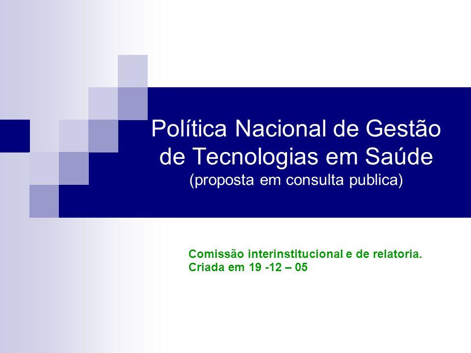 Política Nacional de Gestão de Tecnologias em Saúde (proposta em consulta publica) Comissão interinstitucional e de relatoria. Criada em 19 -12 – 05