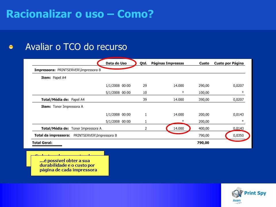 Racionalizar o uso – Como? Avaliar o TCO do recurso Cadastrando os eventos de troca dos consumíveis......é possível obter a sua durabilidade e o custo