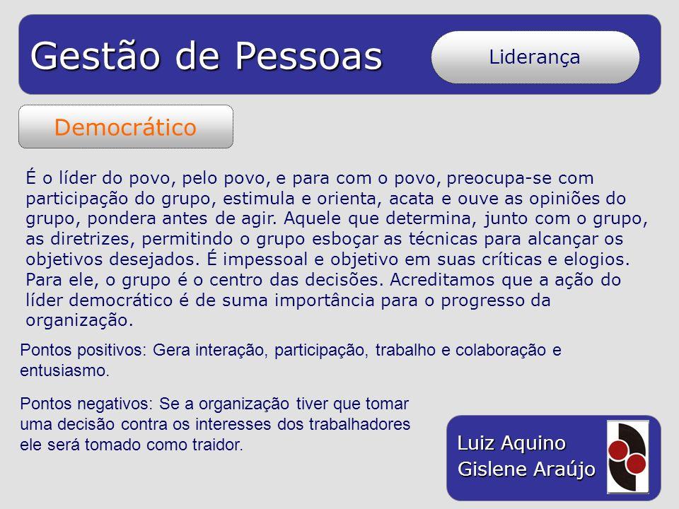 Gestão de Pessoas Luiz Aquino Gislene Araújo Democrático Liderança É o líder do povo, pelo povo, e para com o povo, preocupa-se com participação do gr