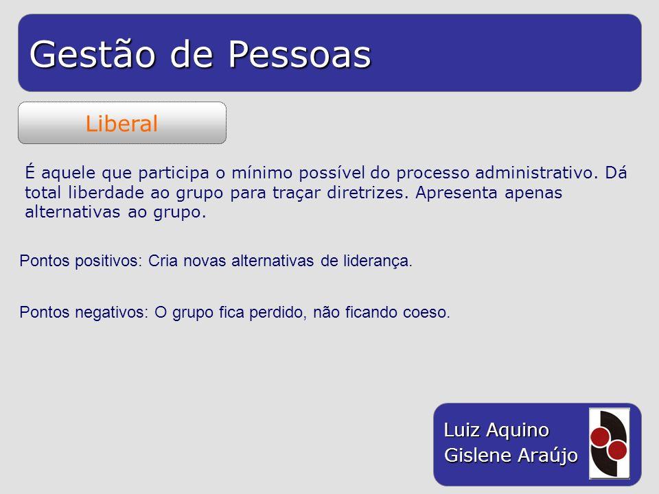 Gestão de Pessoas Luiz Aquino Gislene Araújo Liberal É aquele que participa o mínimo possível do processo administrativo. Dá total liberdade ao grupo