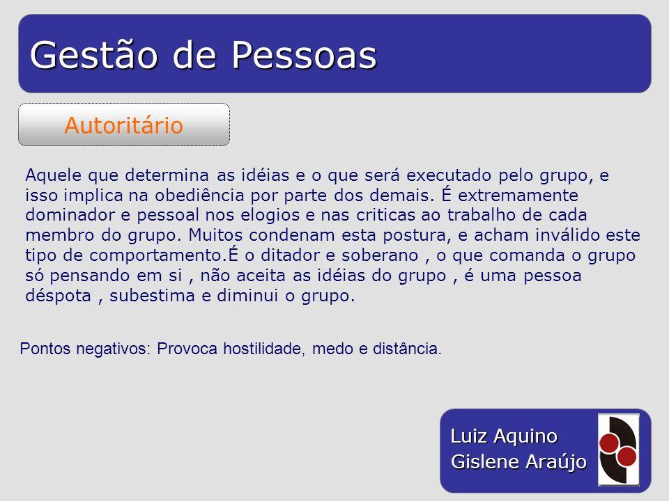 Gestão de Pessoas Luiz Aquino Gislene Araújo Autoritário Aquele que determina as idéias e o que será executado pelo grupo, e isso implica na obediênci