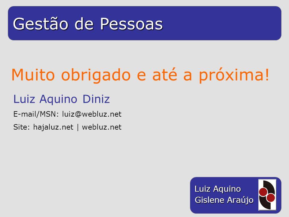 Gestão de Pessoas Luiz Aquino Gislene Araújo Muito obrigado e até a próxima! Luiz Aquino Diniz E-mail/MSN: luiz@webluz.net Site: hajaluz.net | webluz.