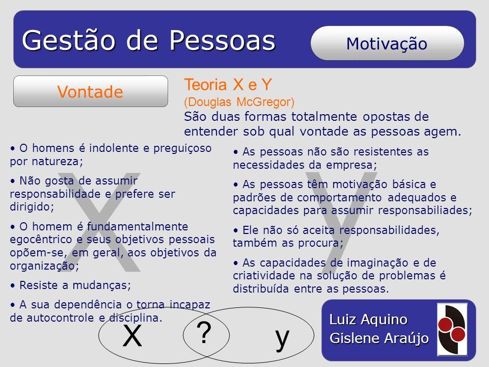 Gestão de Pessoas Luiz Aquino Gislene Araújo y X Vontade Motivação Teoria X e Y (Douglas McGregor) São duas formas totalmente opostas de entender sob