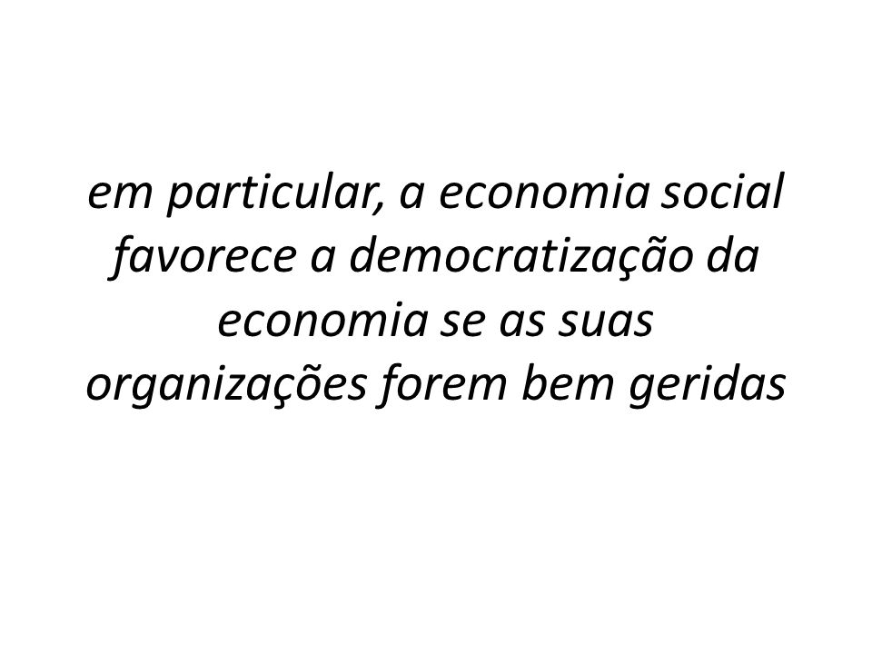 FINALIDADES VISÃO A Economia Social e a Democratização de Economia: agora e quando o mundo for perfeito VISÃO A Economia Social e a Democratização de Economia: agora e quando o mundo for perfeito CONCEITO INTERVENÇÃO A economia social contribui para a democratização da economia se as suas organizações tiverem Gestão de qualidade e para isso a eficácia e a eficiência operacionais exigem gestão estratégica, e isso nem sempre se cumpre, mas é possível, e tem carácter de urgência.