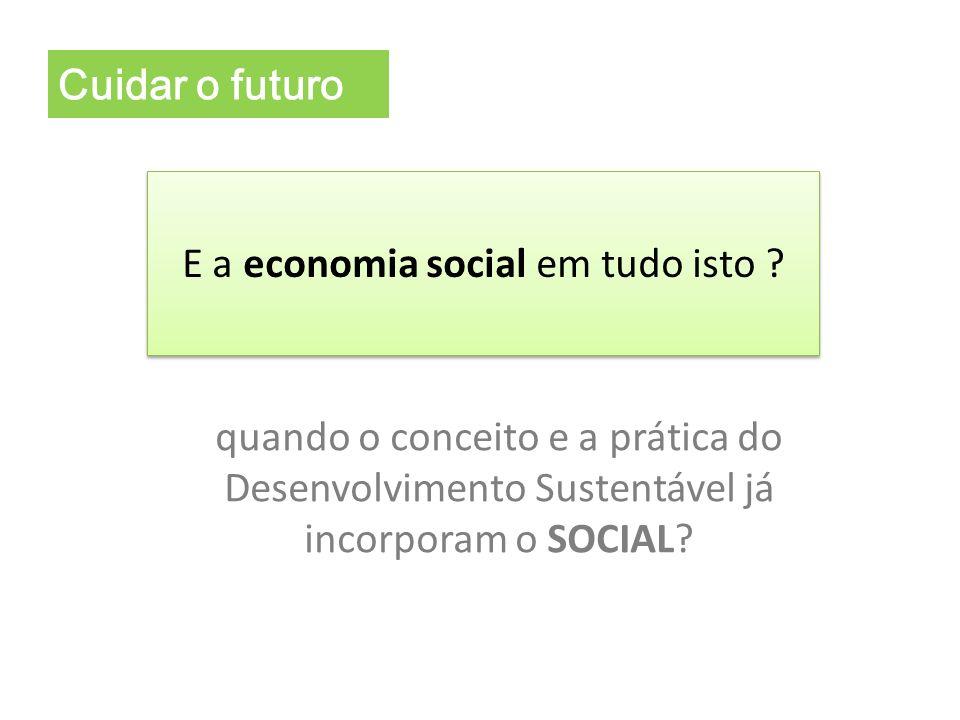E a economia social em tudo isto ? Cuidar o futuro quando o conceito e a prática do Desenvolvimento Sustentável já incorporam o SOCIAL?