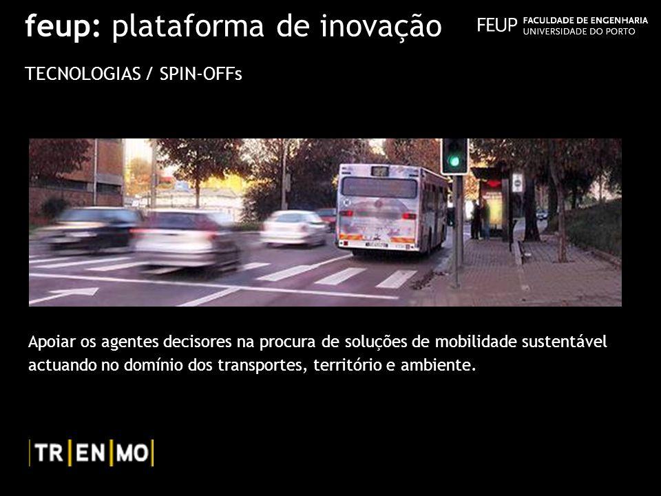 feup: plataforma de inovação TECNOLOGIAS / SPIN-OFFs Apoiar os agentes decisores na procura de soluções de mobilidade sustentável actuando no domínio