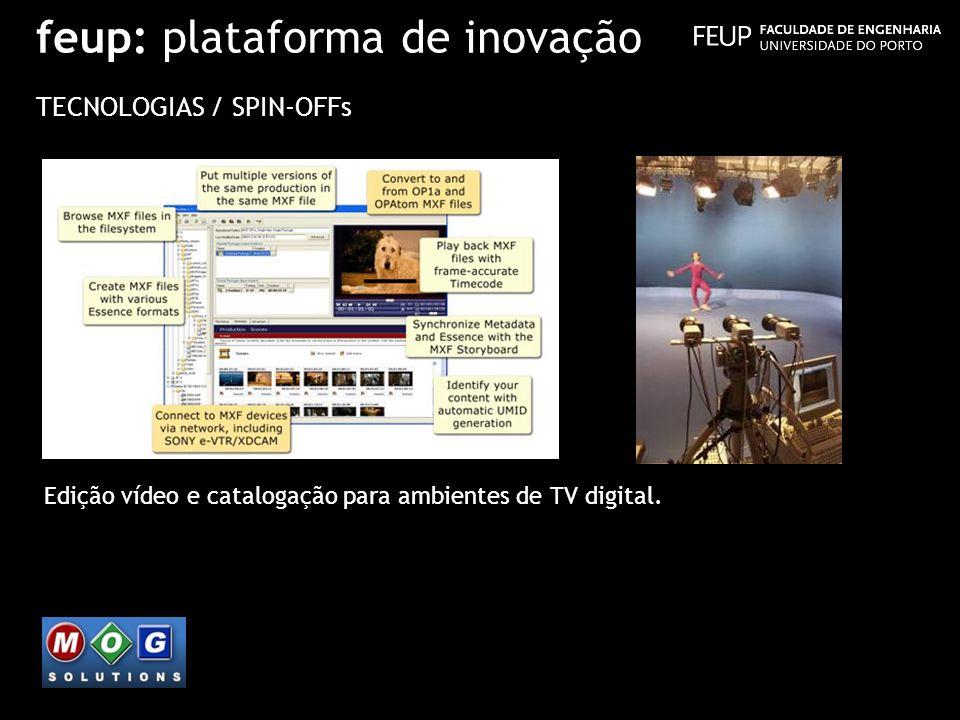 feup: plataforma de inovação TECNOLOGIAS / SPIN-OFFs Edição vídeo e catalogação para ambientes de TV digital.