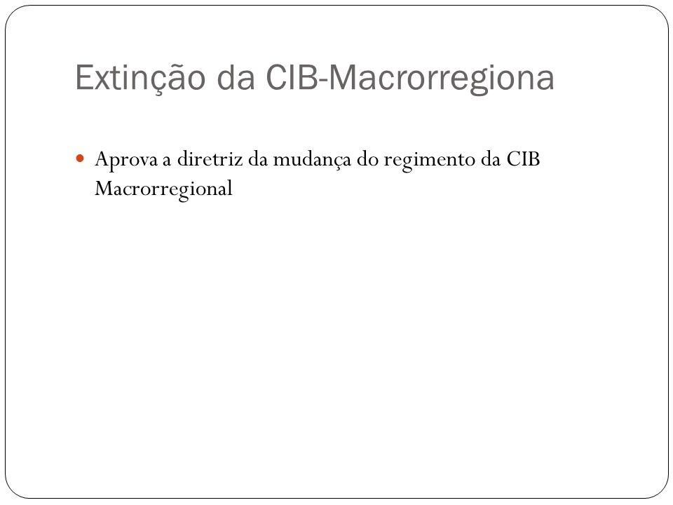 Extinção da CIB-Macrorregiona Aprova a diretriz da mudança do regimento da CIB Macrorregional