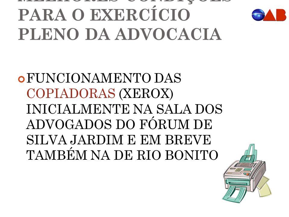 MELHORES CONDIÇÕES PARA O EXERCÍCIO PLENO DA ADVOCACIA FUNCIONAMENTO DAS COPIADORAS (XEROX) INICIALMENTE NA SALA DOS ADVOGADOS DO FÓRUM DE SILVA JARDIM E EM BREVE TAMBÉM NA DE RIO BONITO