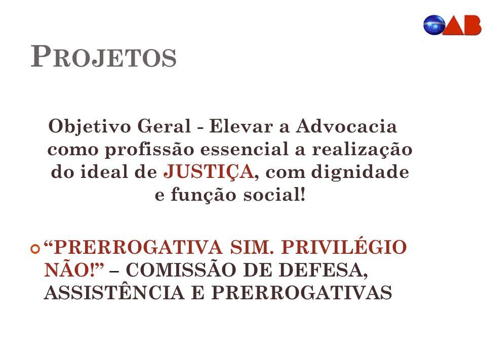 P ROJETOS Objetivo Geral - Elevar a Advocacia como profissão essencial a realização do ideal de JUSTIÇA, com dignidade e função social! PRERROGATIVA S