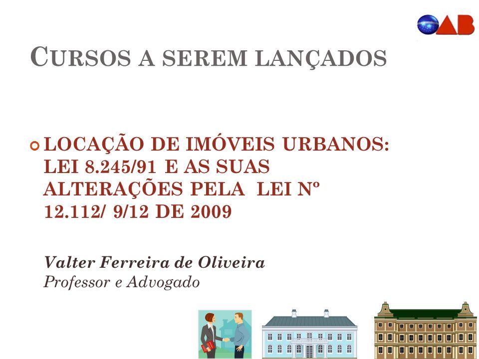 C URSOS A SEREM LANÇADOS LOCAÇÃO DE IMÓVEIS URBANOS: LEI 8.245/91 E AS SUAS ALTERAÇÕES PELA LEI Nº 12.112/ 9/12 DE 2009 Valter Ferreira de Oliveira Professor e Advogado