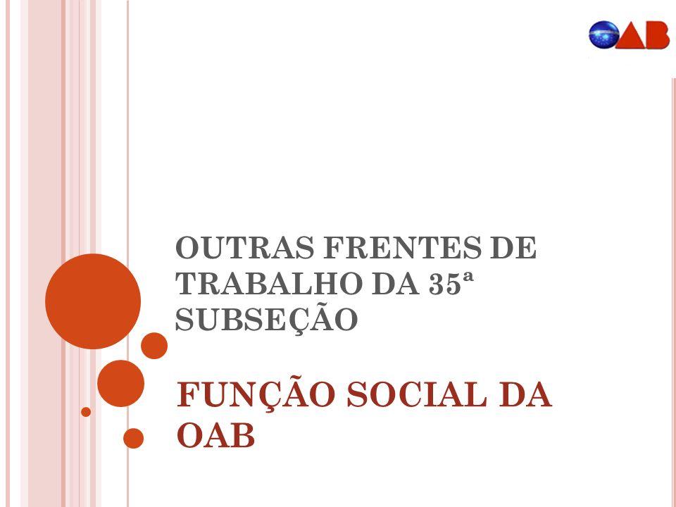 OUTRAS FRENTES DE TRABALHO DA 35ª SUBSEÇÃO FUNÇÃO SOCIAL DA OAB
