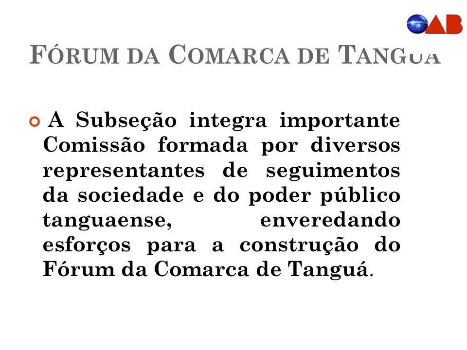 F ÓRUM DA C OMARCA DE T ANGUÁ A Subseção integra importante Comissão formada por diversos representantes de seguimentos da sociedade e do poder público tanguaense, enveredando esforços para a construção do Fórum da Comarca de Tanguá.
