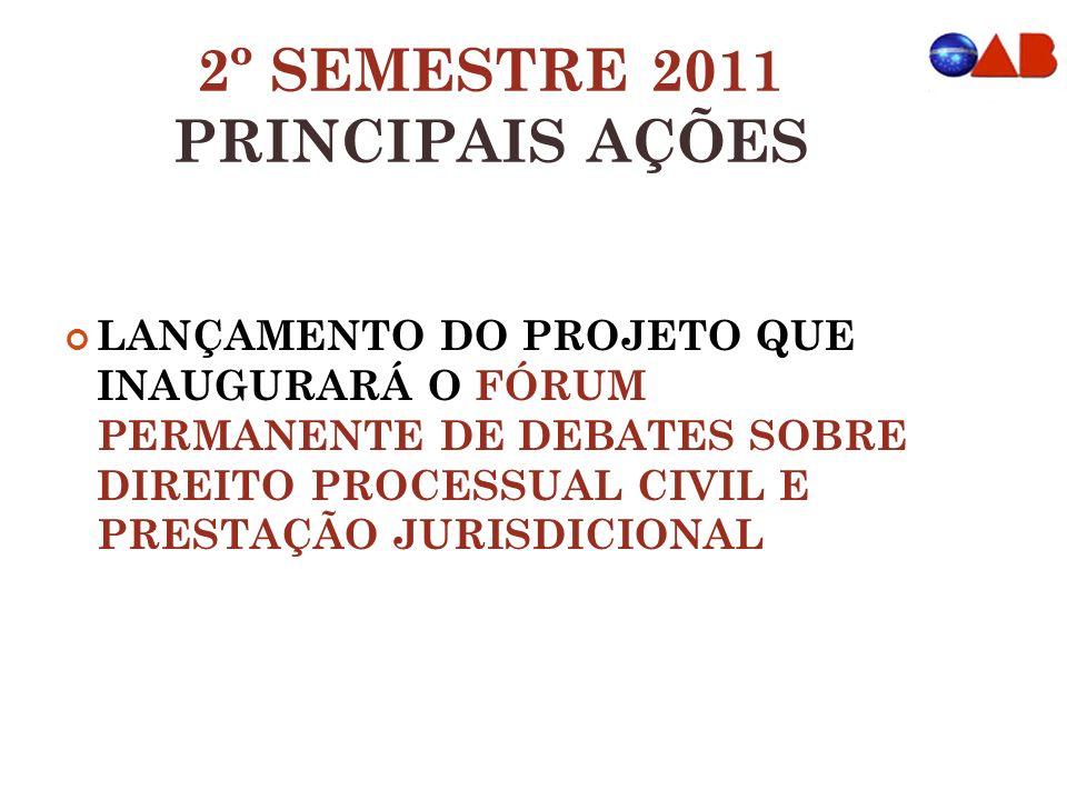 2º SEMESTRE 2011 PRINCIPAIS AÇÕES LANÇAMENTO DO PROJETO QUE INAUGURARÁ O FÓRUM PERMANENTE DE DEBATES SOBRE DIREITO PROCESSUAL CIVIL E PRESTAÇÃO JURISDICIONAL
