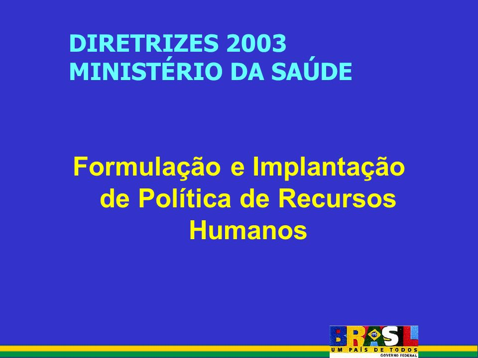 DIRETRIZES 2003 MINISTÉRIO DA SAÚDE Formulação e Implantação de Política de Recursos Humanos