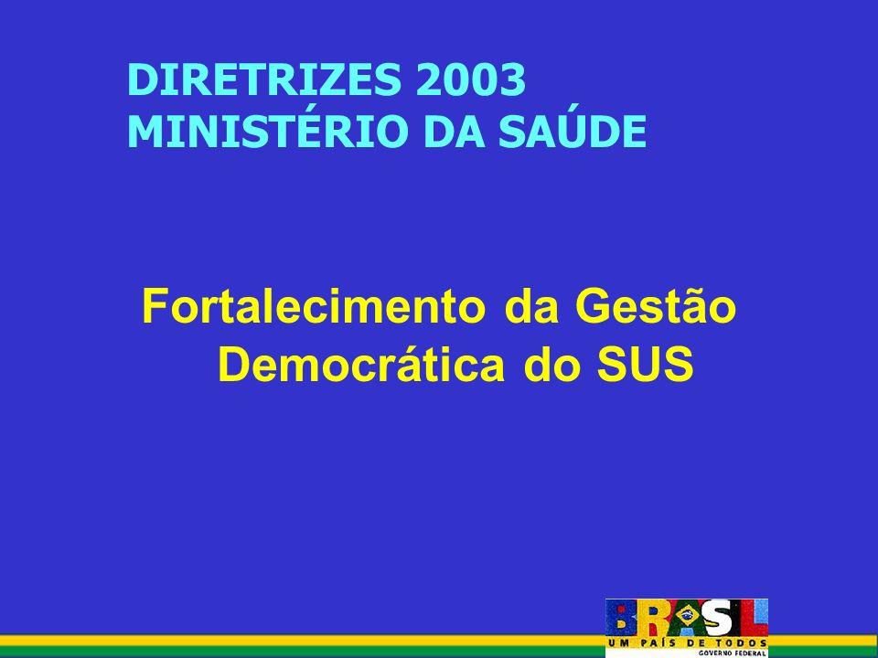 DIRETRIZES 2003 MINISTÉRIO DA SAÚDE Fortalecimento da Gestão Democrática do SUS