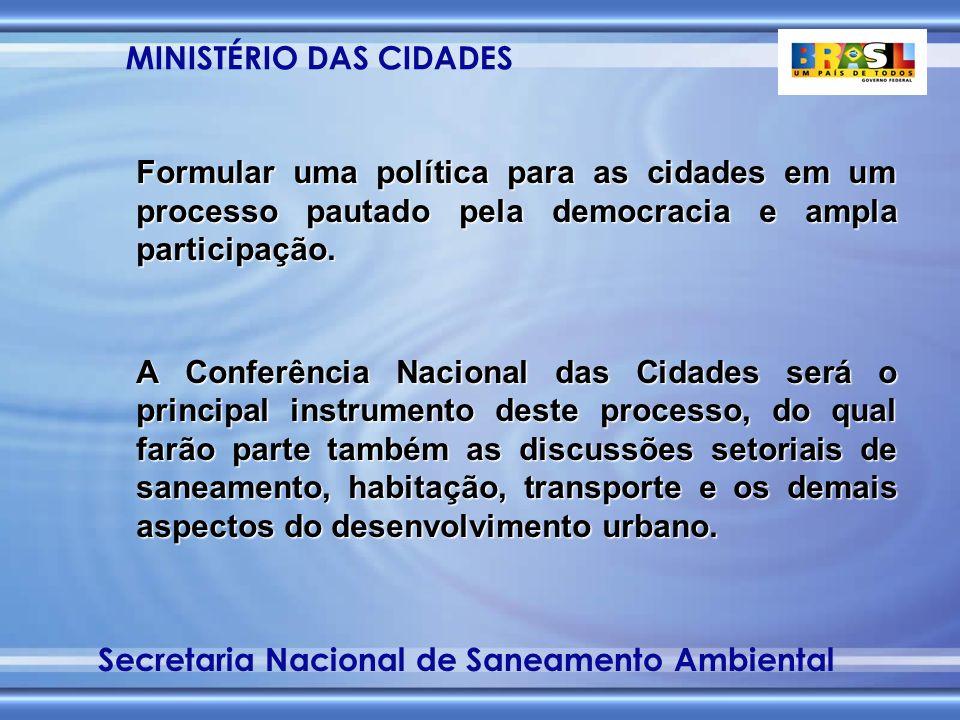 MINISTÉRIO DAS CIDADES Secretaria Nacional de Saneamento Ambiental Formular uma política para as cidades em um processo pautado pela democracia e ampla participação.