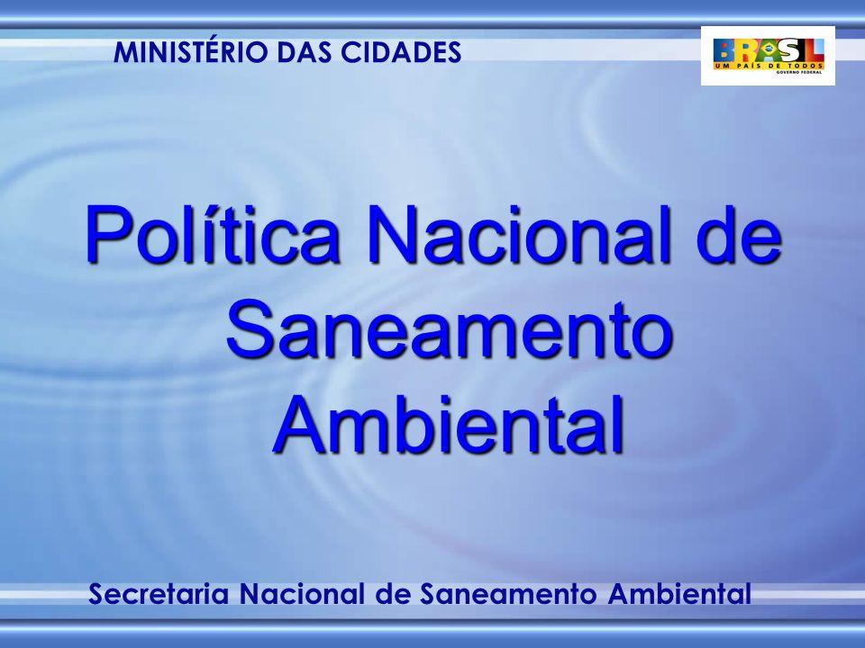 MINISTÉRIO DAS CIDADES Secretaria Nacional de Saneamento Ambiental Política Nacional de Saneamento Ambiental