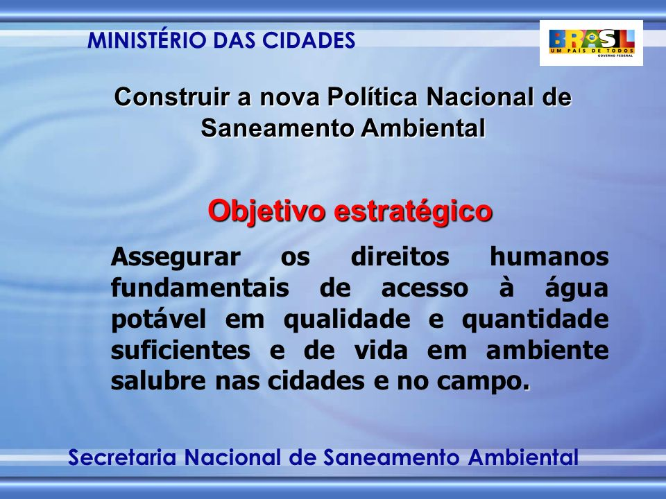 MINISTÉRIO DAS CIDADES Secretaria Nacional de Saneamento Ambiental Construir a nova Política Nacional de Saneamento Ambiental Objetivo estratégico.