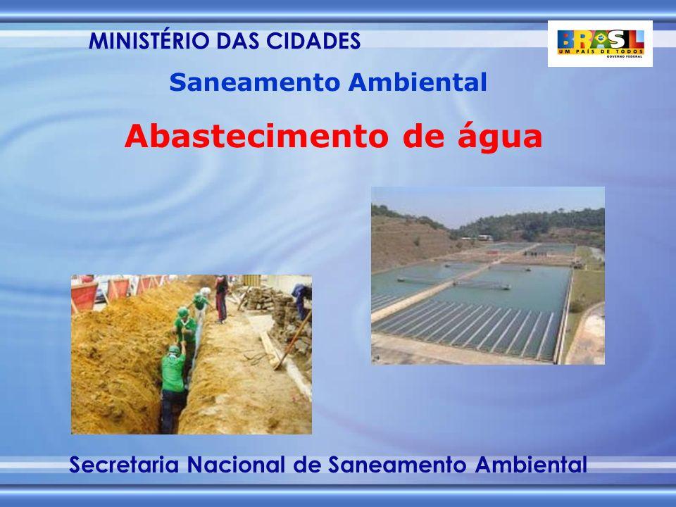 MINISTÉRIO DAS CIDADES Secretaria Nacional de Saneamento Ambiental Saneamento Ambiental Abastecimento de água