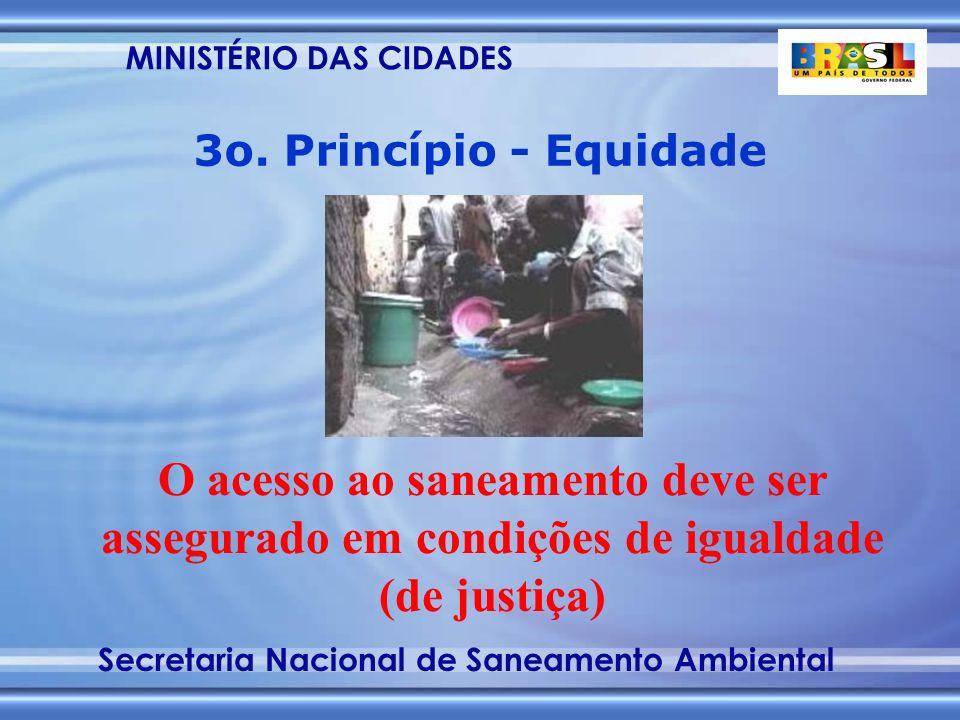 MINISTÉRIO DAS CIDADES Secretaria Nacional de Saneamento Ambiental O acesso ao saneamento deve ser assegurado em condições de igualdade (de justiça) 3o.