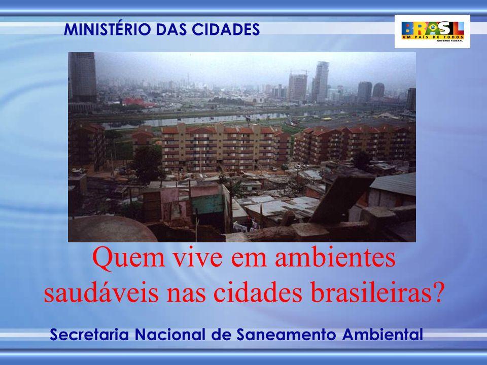 MINISTÉRIO DAS CIDADES Secretaria Nacional de Saneamento Ambiental Quem vive em ambientes saudáveis nas cidades brasileiras?