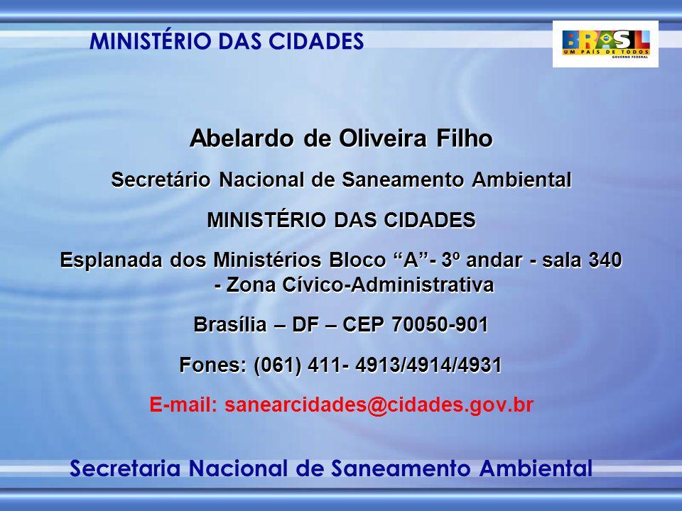 MINISTÉRIO DAS CIDADES Secretaria Nacional de Saneamento Ambiental Abelardo de Oliveira Filho Secretário Nacional de Saneamento Ambiental MINISTÉRIO DAS CIDADES Esplanada dos Ministérios Bloco A- 3º andar - sala 340 - Zona Cívico-Administrativa Brasília – DF – CEP 70050-901 Fones: (061) 411- 4913/4914/4931 E-mail: sanearcidades@cidades.gov.br