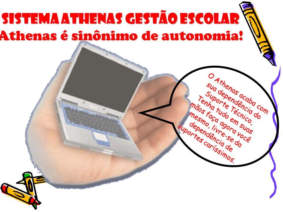 Sistema Athenas Gestão Escolar Athenas é sinônimo de autonomia! O Athenas acaba com sua dependência do Suporte Técnico, Tenha tudo em suas mãos faça a