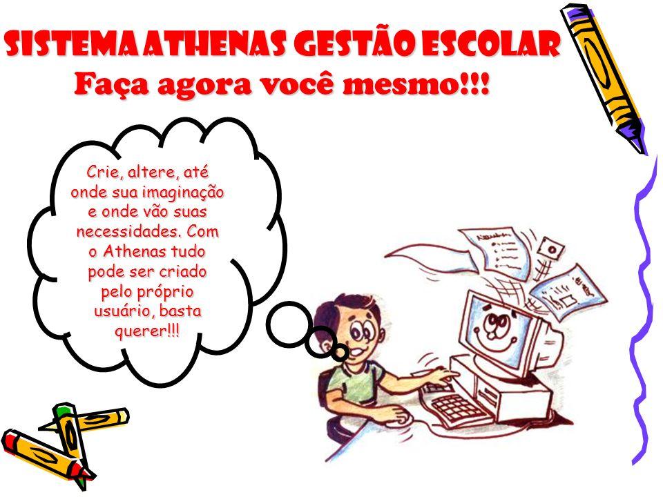 Sistema Athenas Gestão Escolar Faça agora você mesmo!!! Crie, altere, até onde sua imaginação e onde vão suas necessidades. Com o Athenas tudo pode se