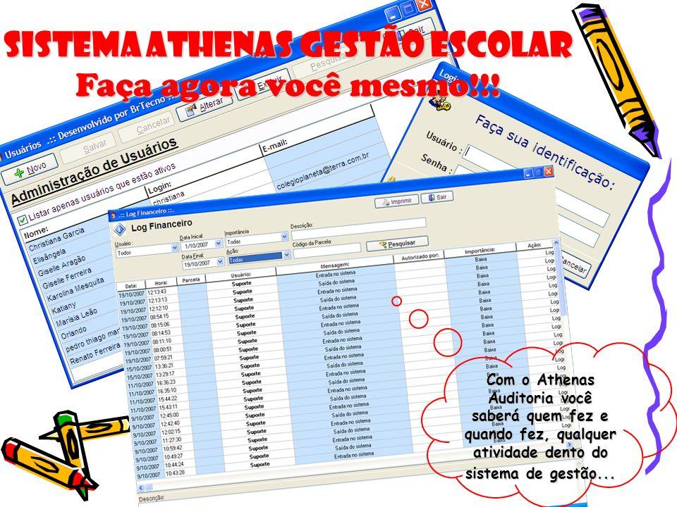 Sistema Athenas Gestão Escolar Faça agora você mesmo!!! Com o Athenas Auditoria você saberá quem fez e quando fez, qualquer atividade dento do sistema