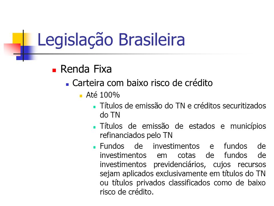 Legislação Brasileira Renda Fixa Carteira com baixo risco de crédito Até 100% Títulos de emissão do TN e créditos securitizados do TN Títulos de emiss