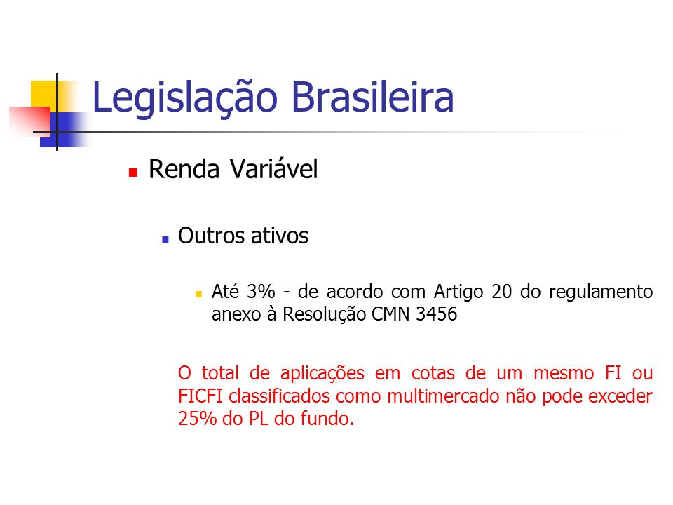 Legislação Brasileira Renda Variável Outros ativos Até 3% - de acordo com Artigo 20 do regulamento anexo à Resolução CMN 3456 O total de aplicações em cotas de um mesmo FI ou FICFI classificados como multimercado não pode exceder 25% do PL do fundo.
