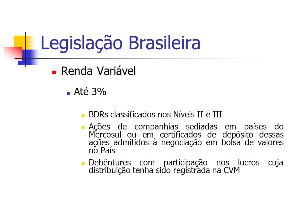 Legislação Brasileira Renda Variável Até 3% BDRs classificados nos Níveis II e III Ações de companhias sediadas em países do Mercosul ou em certificados de depósito dessas ações admitidos à negociação em bolsa de valores no País Debêntures com participação nos lucros cuja distribuição tenha sido registrada na CVM