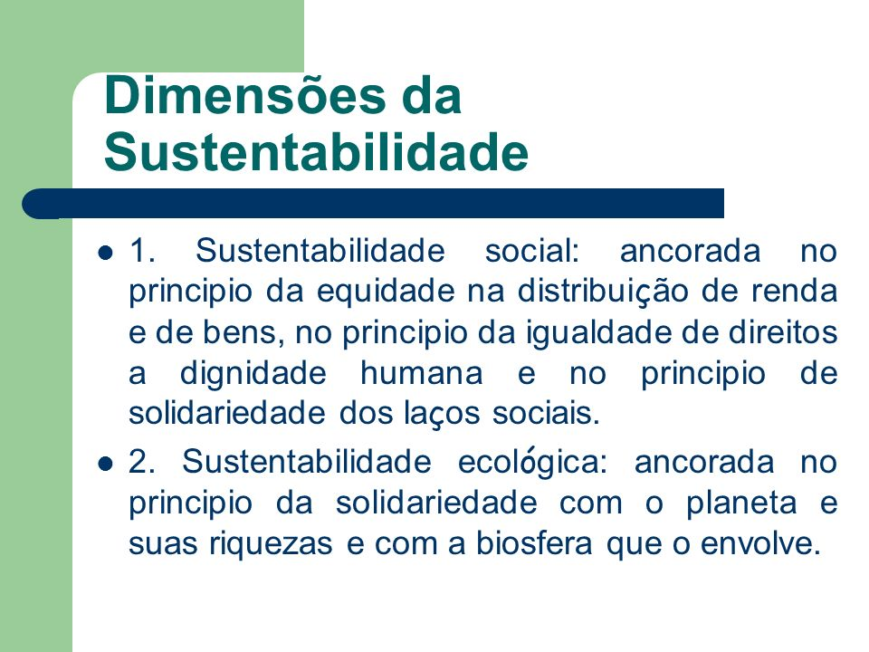 Dimensões da Sustentabilidade 1. Sustentabilidade social: ancorada no principio da equidade na distribui ç ão de renda e de bens, no principio da igua