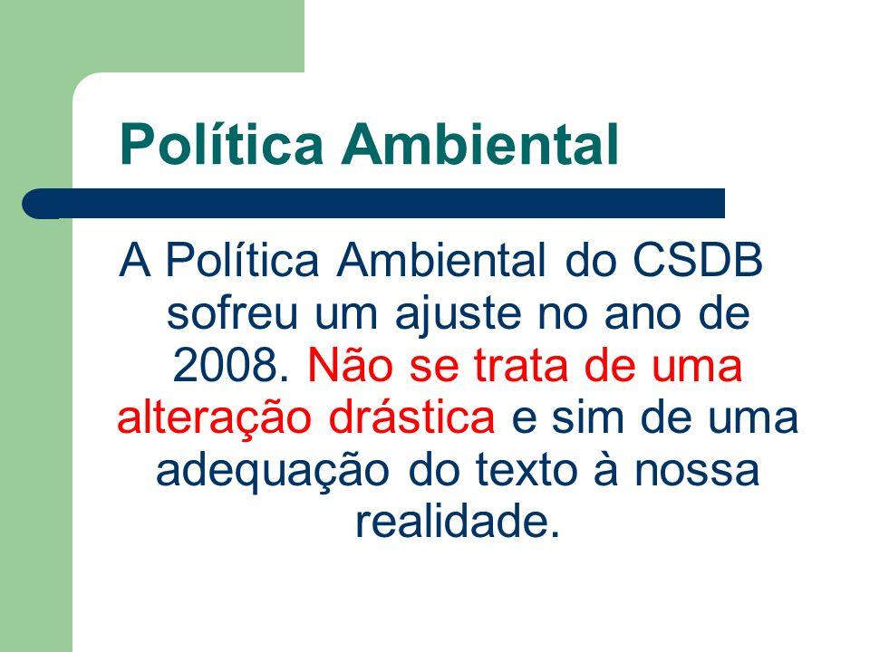 Política Ambiental A Política Ambiental do CSDB sofreu um ajuste no ano de 2008. Não se trata de uma alteração drástica e sim de uma adequação do text