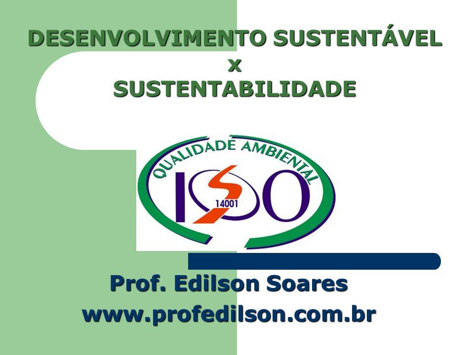 DESENVOLVIMENTO SUSTENTÁVEL x SUSTENTABILIDADE Prof. Edilson Soares www.profedilson.com.br