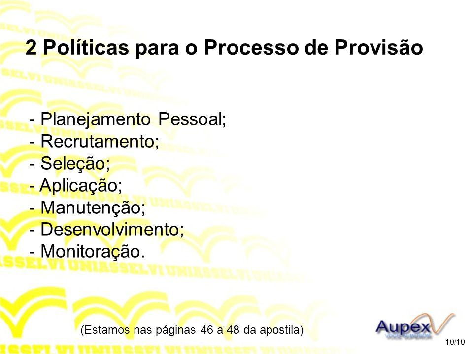2 Políticas para o Processo de Provisão - Planejamento Pessoal; - Recrutamento; - Seleção; - Aplicação; - Manutenção; - Desenvolvimento; - Monitoração
