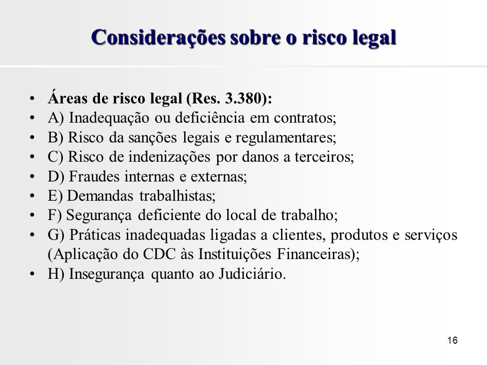 16 Considerações sobre o risco legal Áreas de risco legal (Res. 3.380): A) Inadequação ou deficiência em contratos; B) Risco da sanções legais e regul