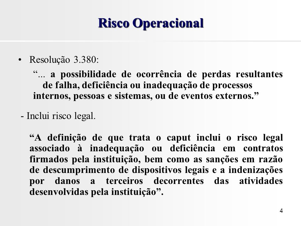 4 Risco Operacional Resolução 3.380:... a possibilidade de ocorrência de perdas resultantes de falha, deficiência ou inadequação de processos internos
