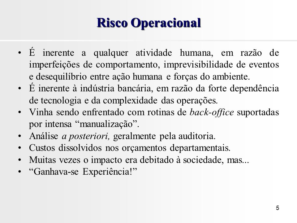 5 Risco Operacional É inerente a qualquer atividade humana, em razão de imperfeições de comportamento, imprevisibilidade de eventos e desequilíbrio entre ação humana e forças do ambiente.