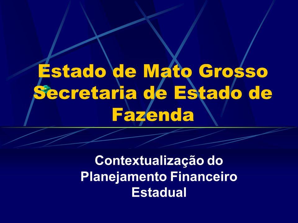 Estado de Mato Grosso Secretaria de Estado de Fazenda Contextualização do Planejamento Financeiro Estadual