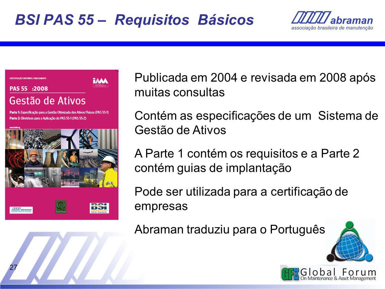27 BSI PAS 55 – Requisitos Básicos Publicada em 2004 e revisada em 2008 após muitas consultas Contém as especificações de um Sistema de Gestão de Ativos A Parte 1 contém os requisitos e a Parte 2 contém guias de implantação Pode ser utilizada para a certificação de empresas Abraman traduziu para o Português