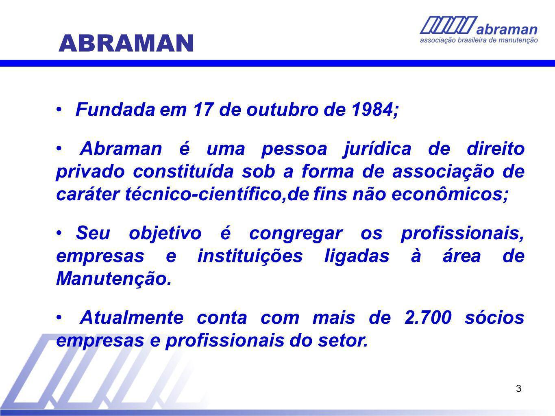 3 Fundada em 17 de outubro de 1984; Abraman é uma pessoa jurídica de direito privado constituída sob a forma de associação de caráter técnico-científico,de fins não econômicos; Seu objetivo é congregar os profissionais, empresas e instituições ligadas à área de Manutenção.